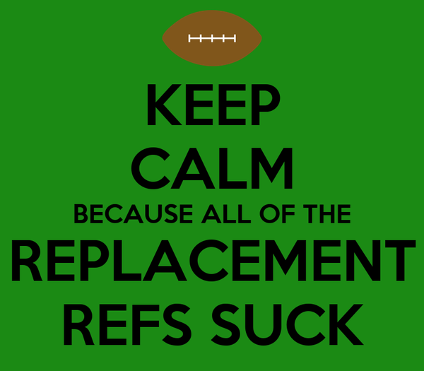 KEEP CALM BECAUSE ALL OF THE REPLACEMENT REFS SUCK