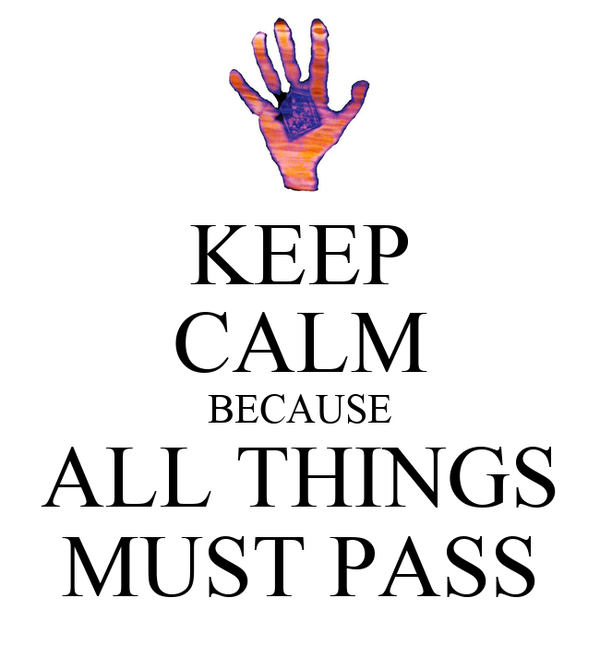 KEEP CALM BECAUSE ALL THINGS MUST PASS