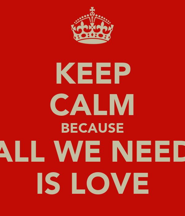 KEEP CALM BECAUSE ALL WE NEED IS LOVE