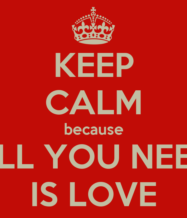 KEEP CALM because ALL YOU NEED IS LOVE