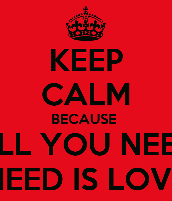 KEEP CALM BECAUSE  ALL YOU NEED NEED IS LOVE