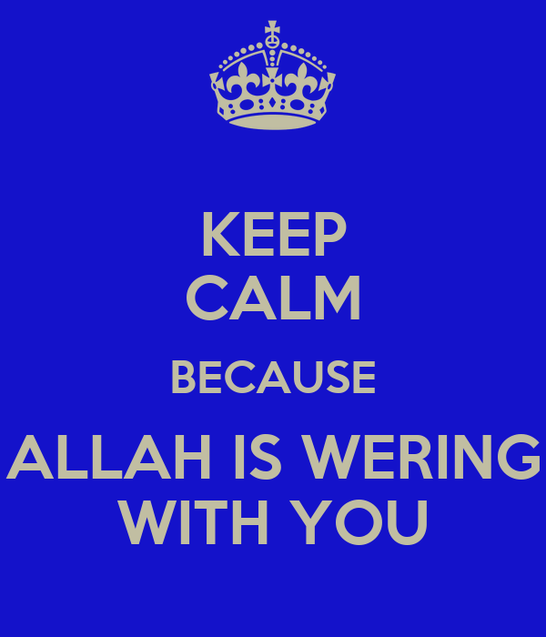 KEEP CALM BECAUSE ALLAH IS WERING WITH YOU