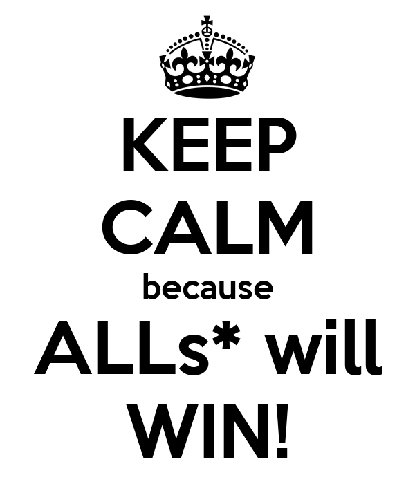 KEEP CALM because ALLs* will WIN!