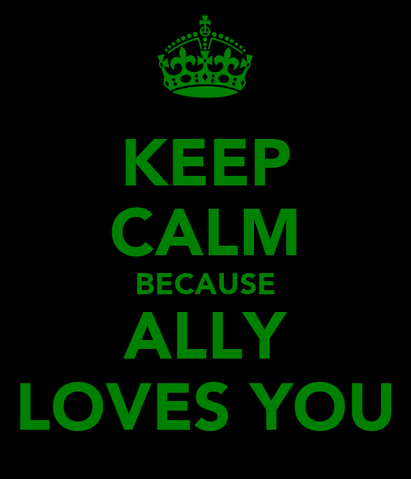 KEEP CALM BECAUSE ALLY LOVES YOU