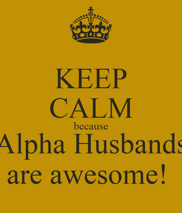 KEEP CALM because Alpha Husbands are awesome!