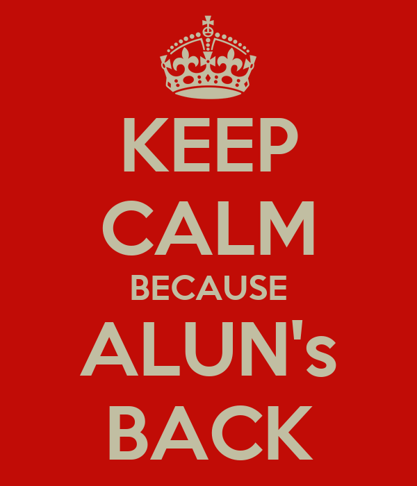 KEEP CALM BECAUSE ALUN's BACK