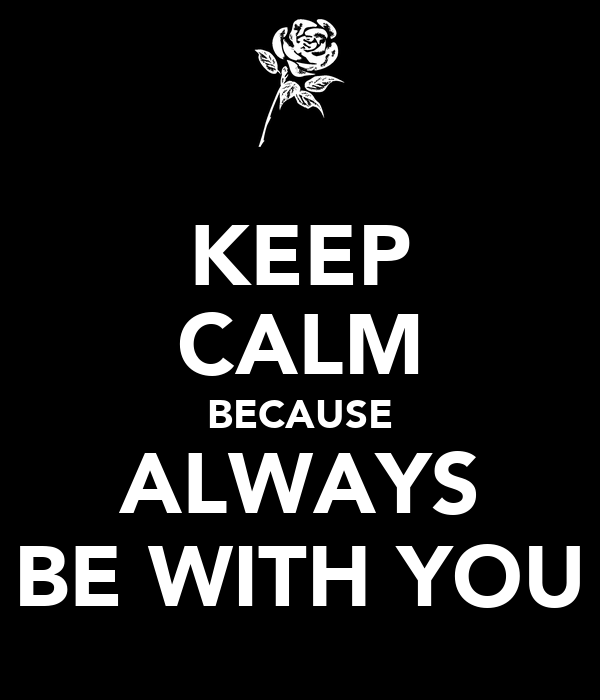 KEEP CALM BECAUSE ALWAYS BE WITH YOU
