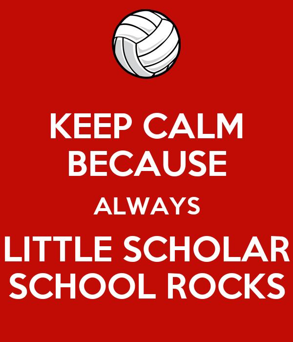 KEEP CALM BECAUSE ALWAYS LITTLE SCHOLAR SCHOOL ROCKS