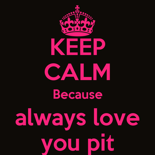 KEEP CALM Because always love you pit
