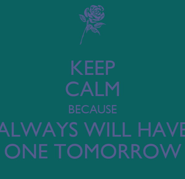 KEEP CALM BECAUSE ALWAYS WILL HAVE ONE TOMORROW