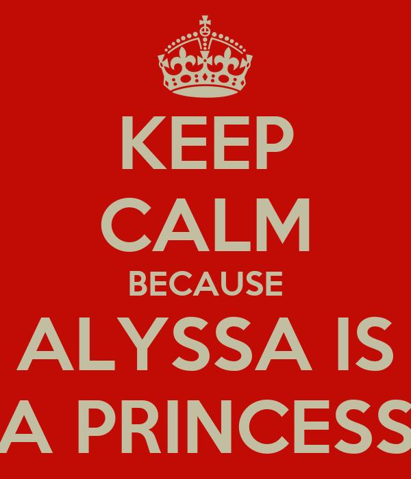 KEEP CALM BECAUSE ALYSSA IS A PRINCESS