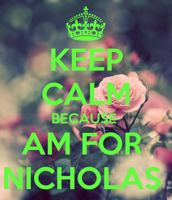 KEEP CALM BECAUSE  AM FOR  NICHOLAS