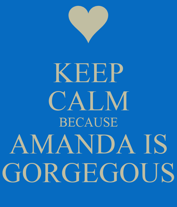 KEEP CALM BECAUSE AMANDA IS GORGEGOUS