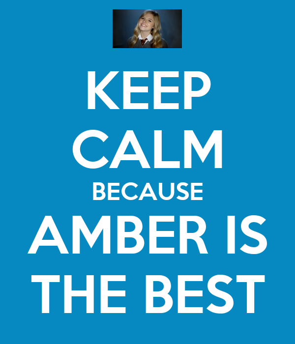 KEEP CALM BECAUSE AMBER IS THE BEST