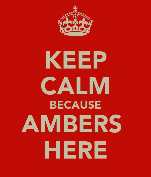 KEEP CALM BECAUSE AMBERS  HERE