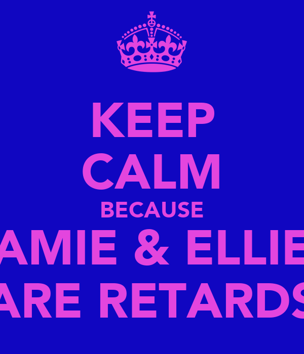 KEEP CALM BECAUSE AMIE & ELLIE ARE RETARDS