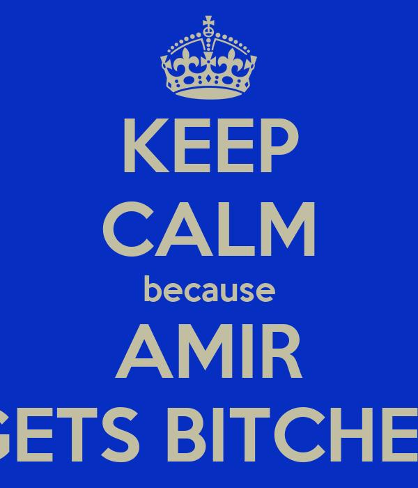 KEEP CALM because AMIR GETS BITCHES