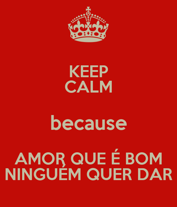 KEEP CALM because AMOR QUE É BOM NINGUÉM QUER DAR