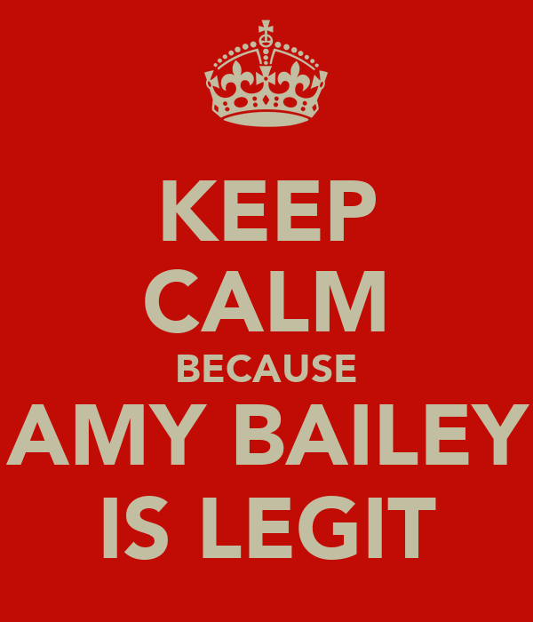 KEEP CALM BECAUSE !!!AMY BAILEY!!! IS LEGIT