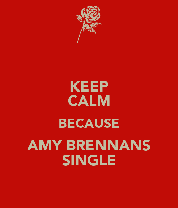 KEEP CALM BECAUSE AMY BRENNANS SINGLE