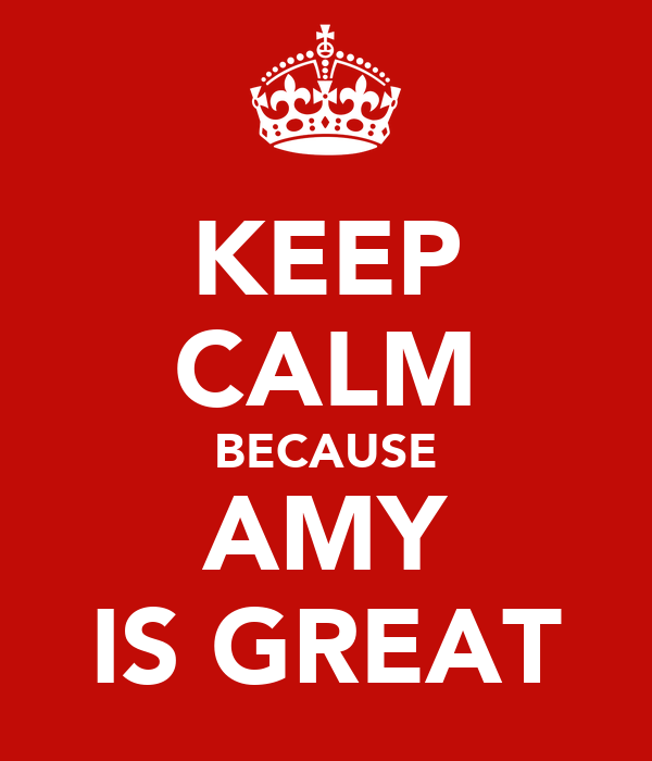 KEEP CALM BECAUSE AMY IS GREAT