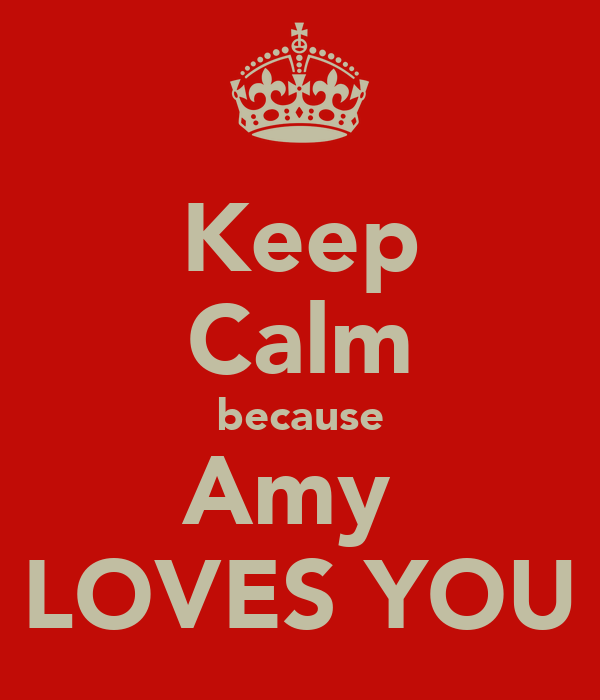 Keep Calm because Amy  LOVES YOU