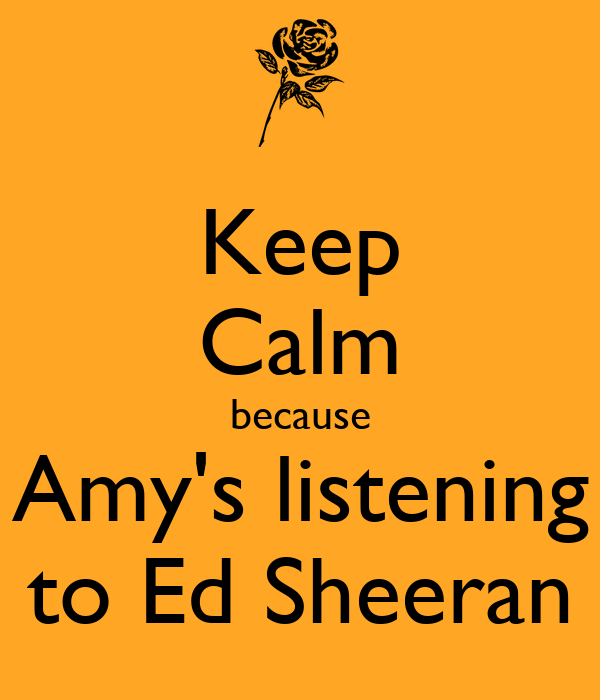 Keep Calm because Amy's listening to Ed Sheeran