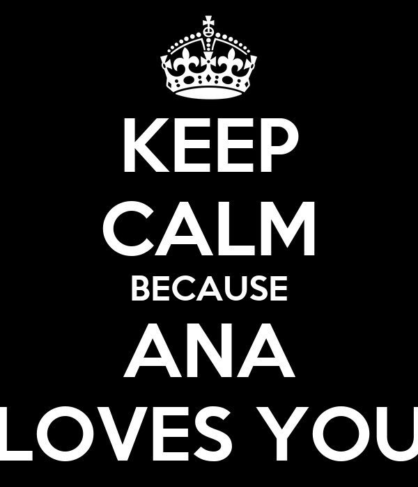 KEEP CALM BECAUSE ANA LOVES YOU
