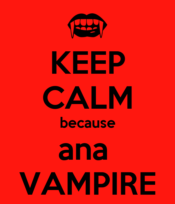 KEEP CALM because ana  VAMPIRE