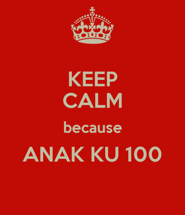 KEEP CALM because ANAK KU 100