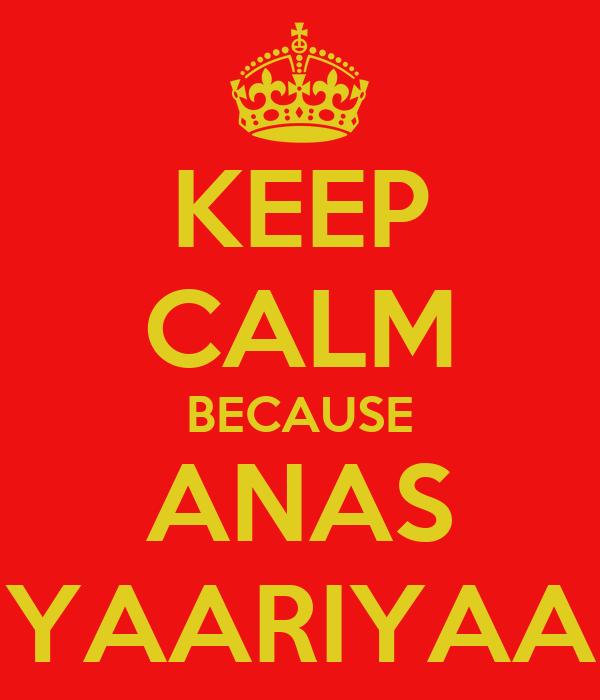KEEP CALM BECAUSE ANAS YAARIYAA