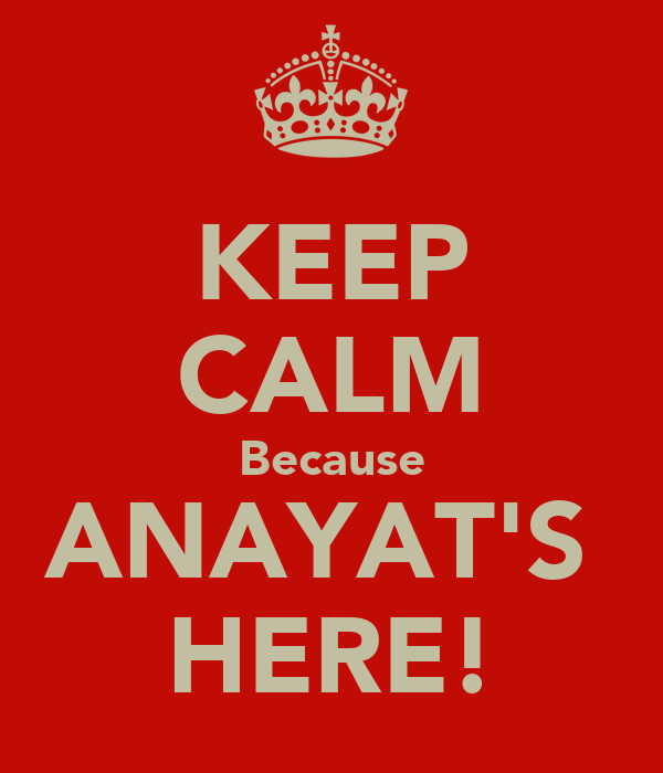KEEP CALM Because ANAYAT'S  HERE!