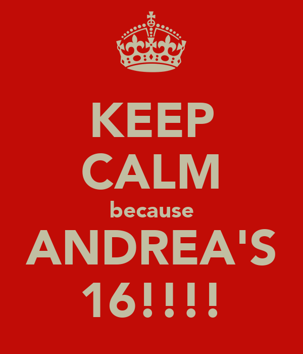 KEEP CALM because ANDREA'S 16!!!!