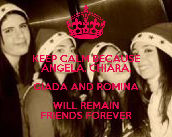 KEEP CALM BECAUSE ANGELA, CHIARA, GIADA AND ROMINA WILL REMAIN FRIENDS FOREVER