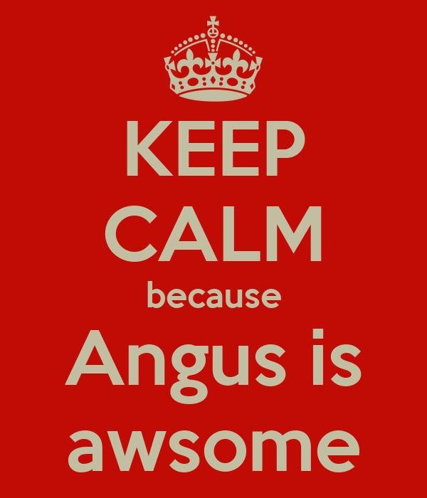 KEEP CALM because Angus is awsome