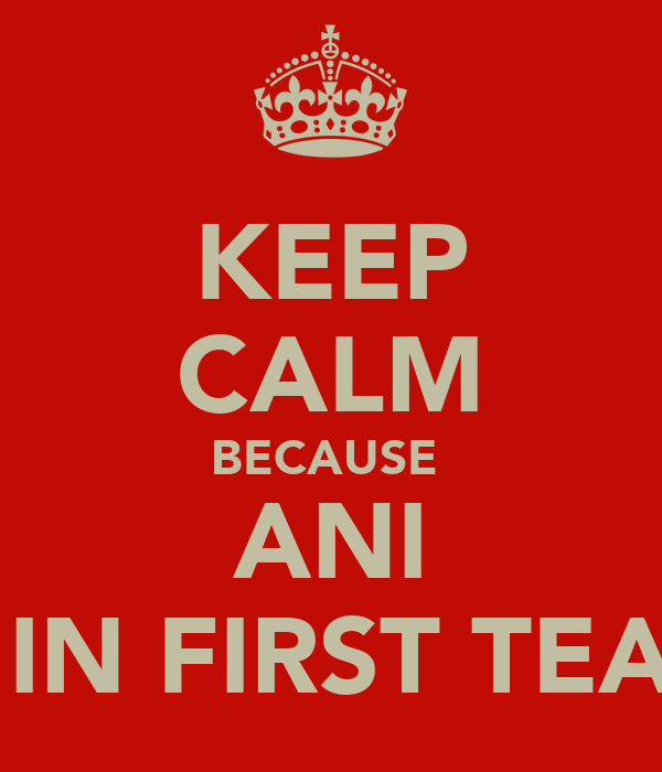 KEEP CALM BECAUSE  ANI IS IN FIRST TEAM
