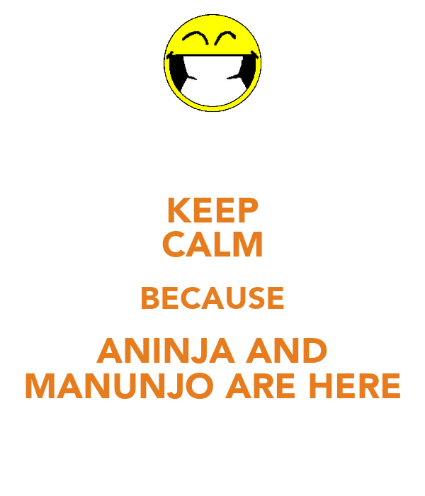 KEEP CALM BECAUSE ANINJA AND MANUNJO ARE HERE
