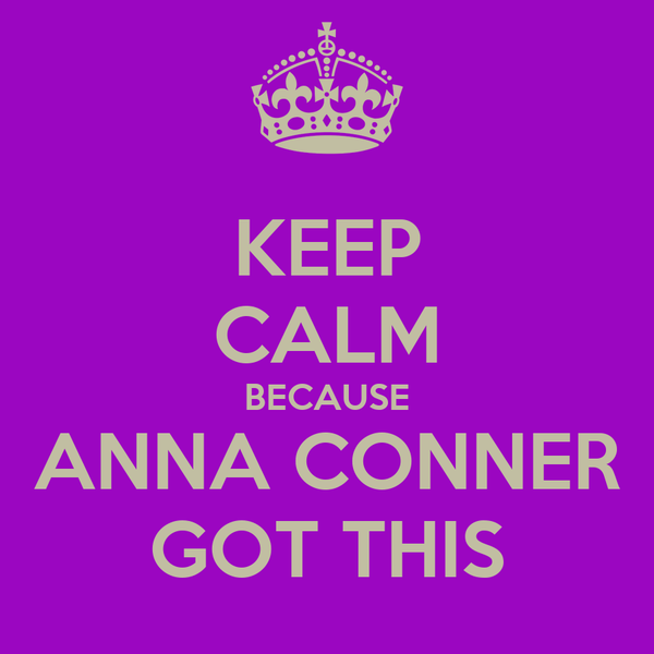 KEEP CALM BECAUSE ANNA CONNER GOT THIS