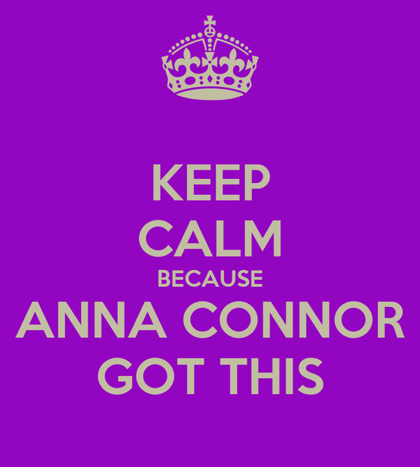KEEP CALM BECAUSE ANNA CONNOR GOT THIS