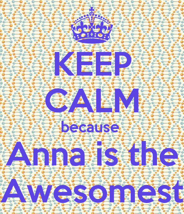 KEEP CALM because  Anna is the Awesomest