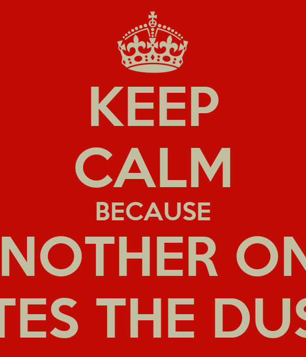KEEP CALM BECAUSE ANOTHER ONE BITES THE DUST!