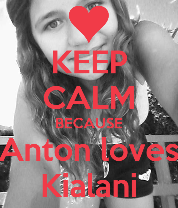 KEEP CALM BECAUSE Anton loves Kialani