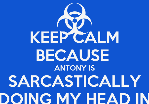 KEEP CALM BECAUSE  ANTONY IS SARCASTICALLY DOING MY HEAD IN