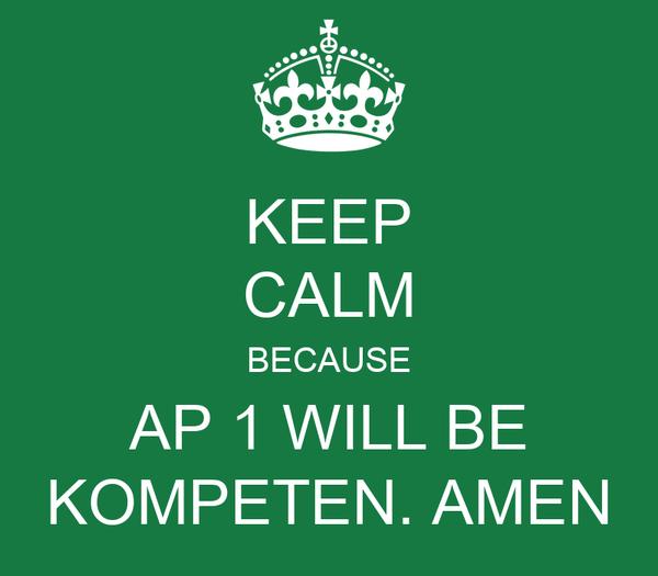 KEEP CALM BECAUSE AP 1 WILL BE KOMPETEN. AMEN