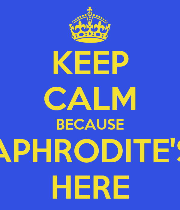 KEEP CALM BECAUSE APHRODITE'S HERE