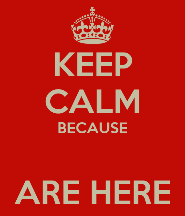 KEEP CALM BECAUSE  ARE HERE