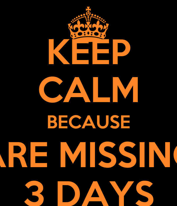 KEEP CALM BECAUSE ARE MISSING 3 DAYS