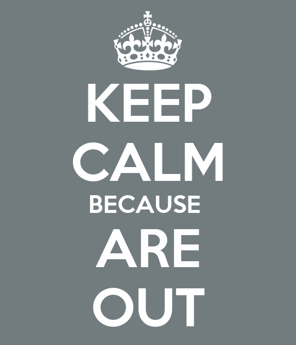KEEP CALM BECAUSE  ARE OUT