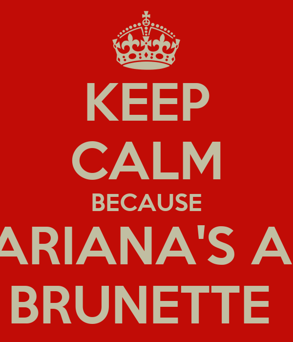KEEP CALM BECAUSE ARIANA'S A  BRUNETTE