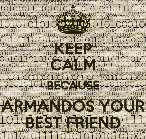 KEEP CALM BECAUSE ARMANDOS YOUR BEST FRIEND